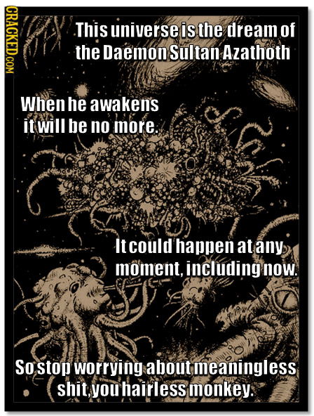 CRACKED.COM This universe is the dream of the Daemon Sultan Azathoth When he awaken's it will be no more: It could happen at any moment, including now