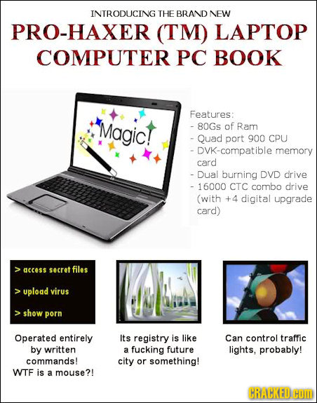 INTRODUCING THE BRAND NEW PRO-HAXER (TM) LAPTOP COMPUTER PC BOOK Features: Magic! - 80Gs of Ram - Quad port 900 CPU DVK-compatible memory card - Dual