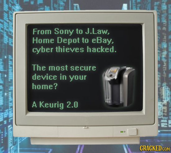 From Sony to J.Law, Home Depot to eBay, cyber thieves hacked. The most secure device in your home? A Keurig 2.0 t
