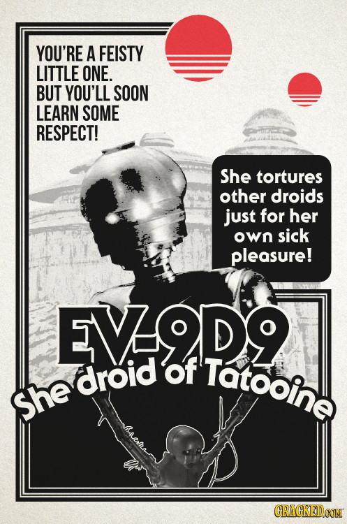YOU'RE A FEISTY LITTLE ONE. BUT YOU'LL SOON LEARN SOME RESPECT! She tortures other droids just for her OWn sick pleasure! EVODO of Tatooine droid She