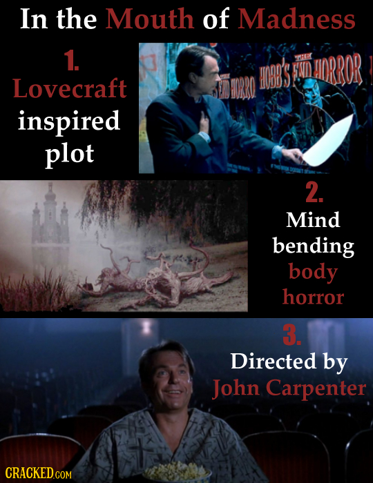 In the Mouth of Madness 1. M'S HEEC WNID AIDRROR LOvecraft IORRO inspired plot 2. Mind bending body horror 3. Directed by John Carpenter