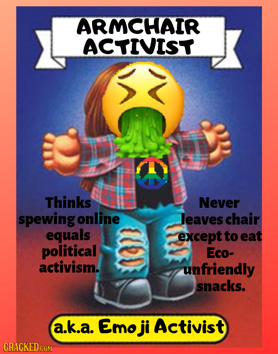 ARMCHAIR ACTIVIST Thinks Never spewing online leaves chair equals except to eat political Eco- activism. unfriendly snacks. a.k.a. Emo ji Activist CRA