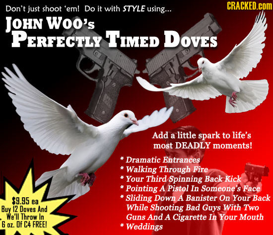 CRACKED.COM Don't just shoot 'em! Do it with STYLE using... JOHN Woo's PERFECTLY Timed DOves Add little a spark to life's most DEADLY moments! Dramati