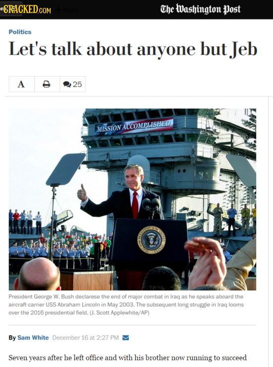 CRACKED.COM The washington Post Politics Let's talk about anyone but Jeb A 25 MISSION ACCOMPLISHED SITO President George W. Bush declarese the end of