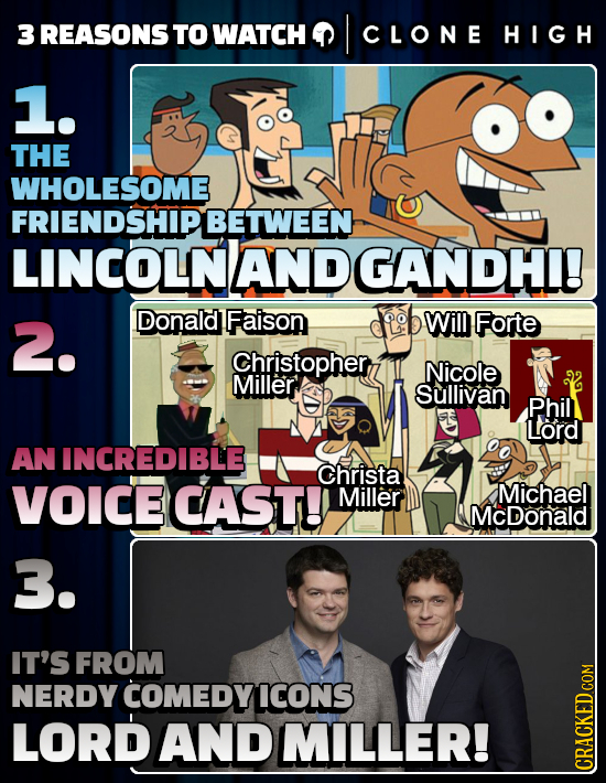 3 REASONSTO WATCH I CLONE HIGH 1. THE WHOLESOME FRIENDSHIPBETWEEN LINCOLNAND GANDHI! 2. Donald Faison Will Forte Christopher, Nicole Miller Sullivan P