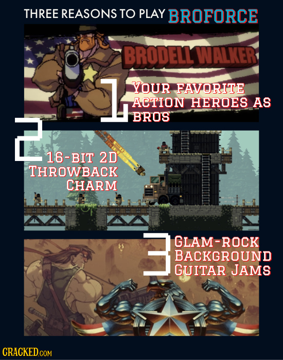 THREE REASONS TO PLAY BROFORCE BRODELL WALKER 1  YOUR FAVORITE ACTION HEROES AS BROS 16-BIT 2D THROWBACK CHARM 3 GLAM-ROCK BACKGROUND GUITAR JAMS
