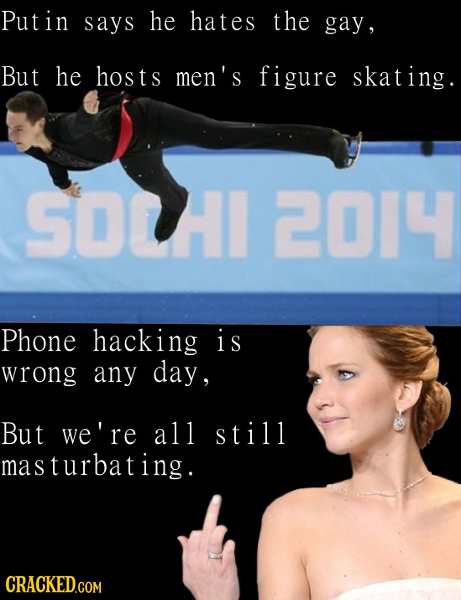 Putin says he hates the gay, But he hosts men's figure skating SOCI 2014 Phone hacking i s wrong any day, But we're all still masturbating. CRACKED.CO