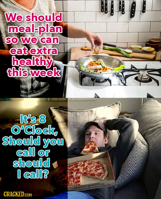 We should meal-plan SO we can eat extra healthy this week It's 8 O'clock Should you call or should 0 call? DUALITYIOLALITYI CRACKED.COM