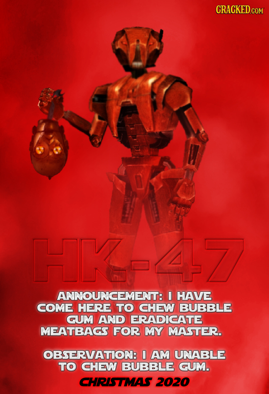 CRACKED COM HK-47 ANNOUNCEMENT: I HAVE COME HERE TO CHEW BUBBLE GUM AND ERADICATE MEATBAGS FOR MY MASTER. OBSERVATION: I AM UNABLE TO CHEW BUBBLE GUM.