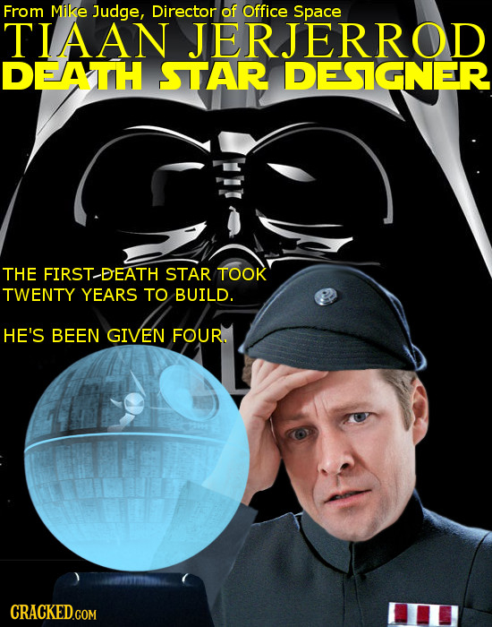 From Mike Judge, Director of Office Space TIAAN JERJERROD DEATH STAR DESIGNER THE FIRST-DEATH STAR TOOK TWENTY YEARS TO BUILD. HE'S BEEN GIVEN FOUR.