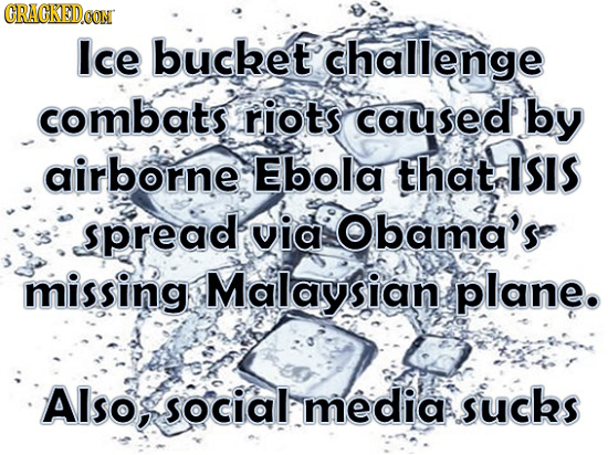 GRACKEDa CON Ice bucket challenge combats. riots caused by airborne Ebola that ISIS spread via bama's missing Malaysian plane. Also, social media suck