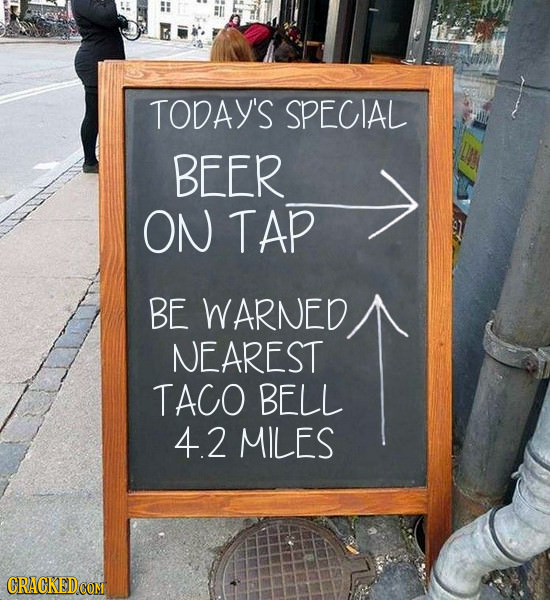 TODAY'S SPECIAL BEER ON TAP BE WARNED NEAREST TACO BELL 4.2 MILES