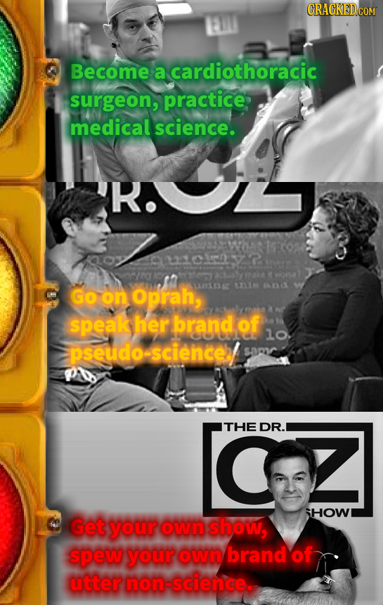 Become a cardiothoracic surgeon, practice medical science. R. GO on Oprah, R 1Y speak her brand of lo. pseudo-scienceb samr THE DR. IHOW Get your own