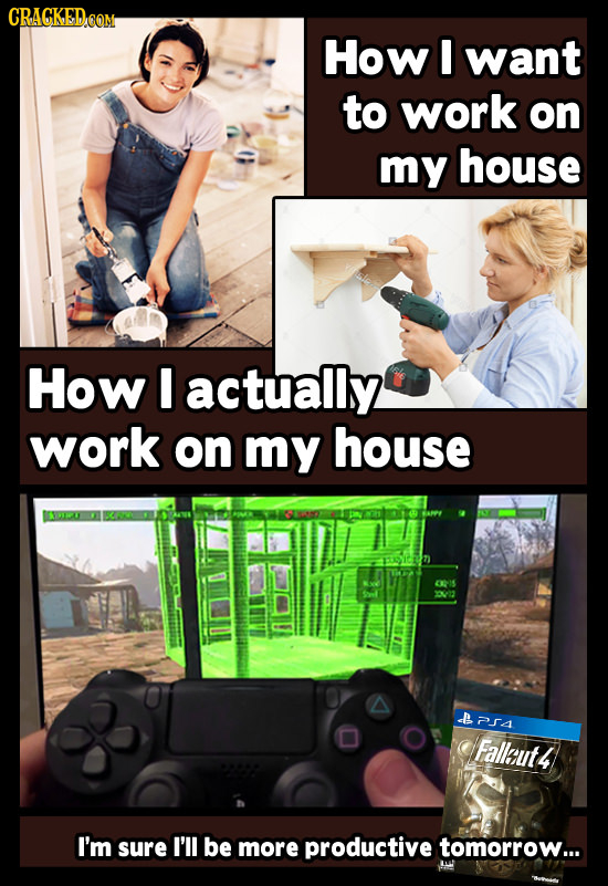 CRAGKED.OOM How I want to work on my house How actually work on my house dE 2A Fallaut4 I'm sure I'll be more productive tomorrow...