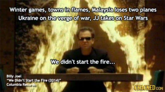 Winter games, towns in flames, Malaysia loses two planes Ukraine on the verge of war, JJ takes on Star Wars We didn't start the fire... Billy Joel We