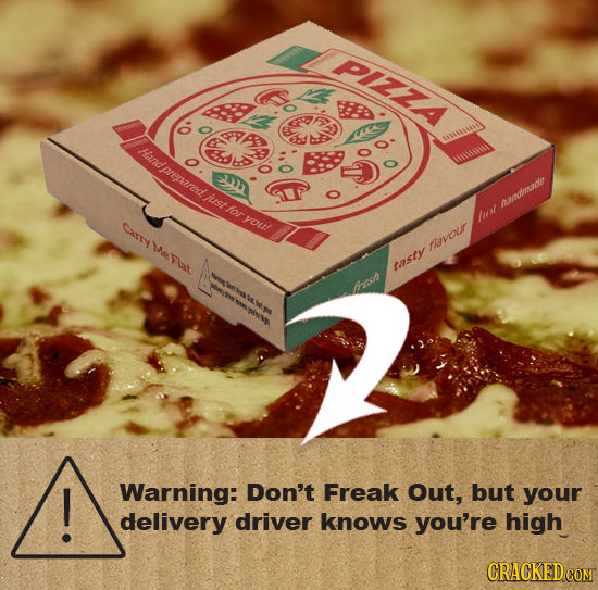 PIZZA AD Handprepared ES ust for you! pamatmaole Carrye Flat west avour Ae tasty trees ! Warning: Don't Freak Out, but your delivery driver knows you'