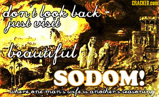don't look CRACKED.cOM back just visit bearrtfut SODOM! where man's wife one is another's seasoning