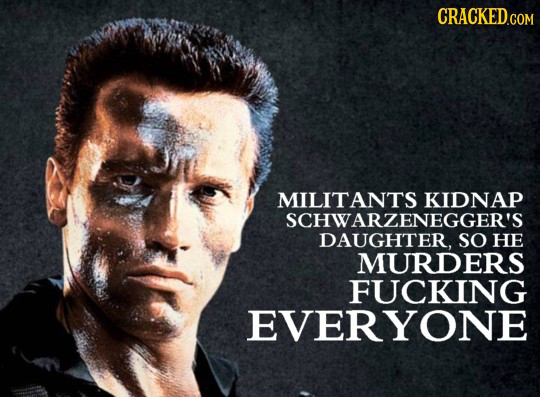 CRACKED.COM MILITANTS KIDNAP SCHWARZENEGGER'S DAUGHTER, SO HE MURDERS FUCKING EVERYONE