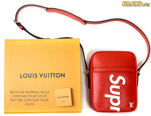 CRAGKEDa LOUIS VUITTON Supr BECAUSE NORMAL BAGS CONTAIN YOUR STUFE LOUI5VUITYON BUT WE CONTAIN YOUR EGOS