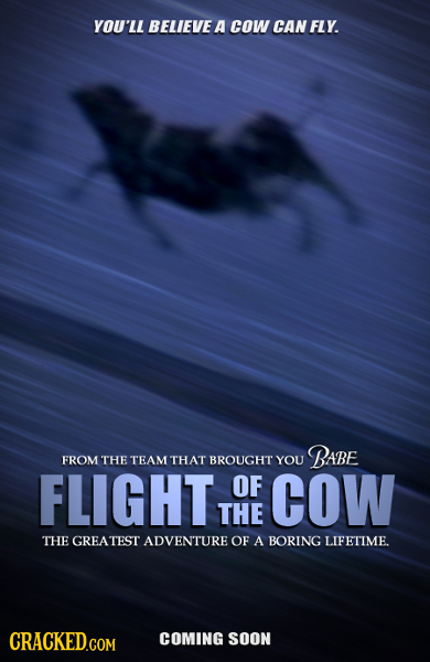 YOU'LL BELIEVE A cOW CAN FLY. BABE FROM THE TEAM THAT BROUGHT YOU FLIGHT OF COW THE THE GREATEST ADVENTURE OF A BORING LIFETIME. CRACKEDGOM COMING SOO