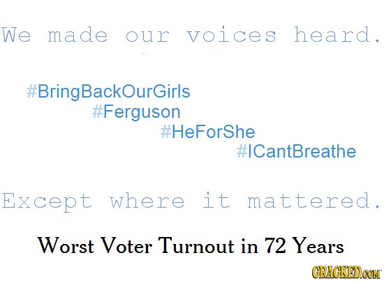 We made our voices heard. #BringBackOurGirls #Ferguson #HeForShe #ICantBreathe Except where it mattered. Worst Voter Turnout in 72 Years CRACKEDOON