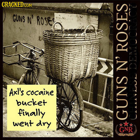 CRACKED COM GUNS N' ROSE, ROSES N' DEMOCRACY Axl's cocaine bucket finally went dry GUNS t GNR