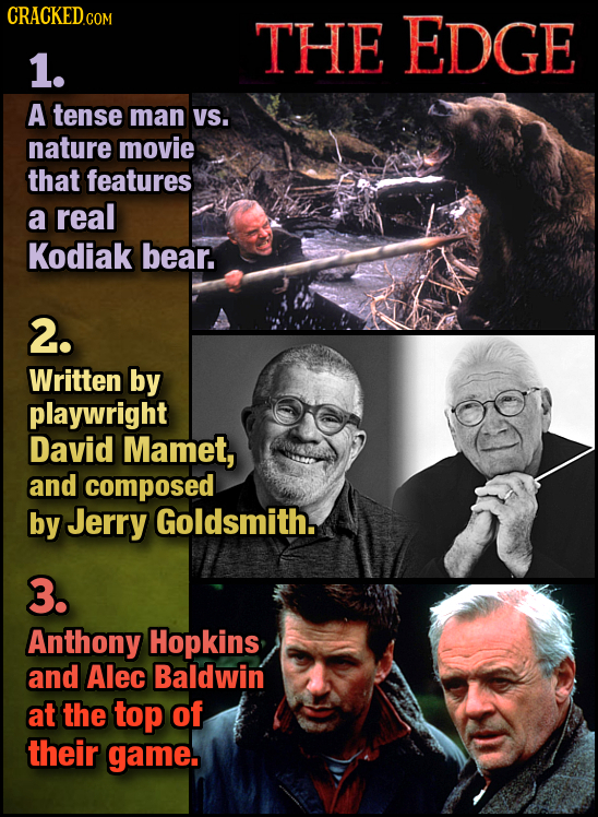 THE EDGE 1. A tense man VS. nature movie that features a real Kodiak bear. 2. Written by playwright David Mamet, and composed by Jerry Goldsmith. 3. A