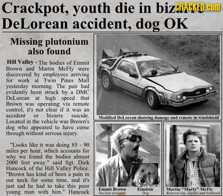 Crackpot, youth die in bizCRACKED.coM DeLorean accident, dog OK Missing plutonium also found Hill Valley- - The bodies of Emmit Brown and Martin McFly