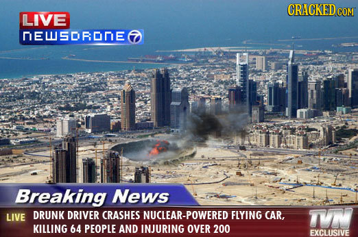 CRACKED COM LIVE NEUSORONE Breaking News LIVE DRUNK DRIVER CRASHES UCLEAR-POWERED FLYING CAR, T KILLING 64 PEOPLE AND INJURING OVER 200 EXCLUSIVE