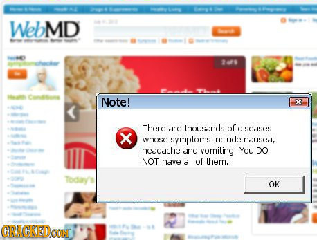 WebMD 1o> 1 2079 T t 0 Note! X N There are thousands of diseases whose symptoms include nausea, headache and vomiting. You DO NOT haye all of them. To