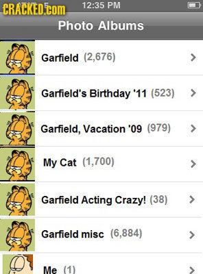 CRACKED.COM 12:35 PM Photo Albums Garfield (2,676) Garfield's Birthday' '11 (523) Garfield, Vacation '09 (979) My Cat (1,700) Garfield Acting Crazy! (