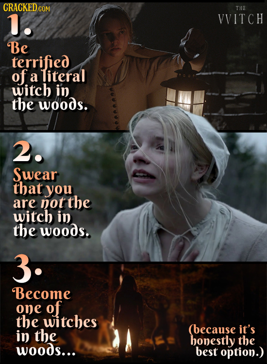 CRACKEDCO THE 1. VVITCH Be terrified of a literal witch in the woods. 2. Swear that you are not the witch in the woods. 3. Become one of the witches (