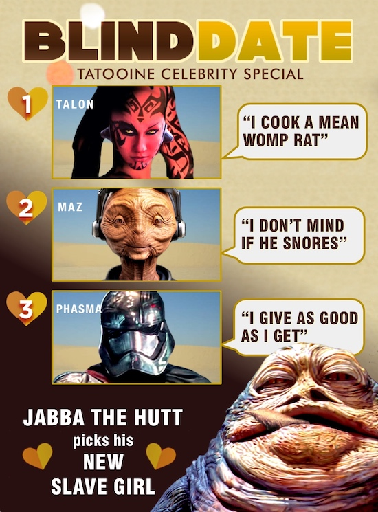 BLINDDATE TATOOINE CELEBRITY SPECIAL 1 TALON I COOK A MEAN WOMP RAT 2 MAZ I DON'T MIND IF HE SNORES 3 PHASMA I GIVE AS GOOD AS I GET JABBA THE H