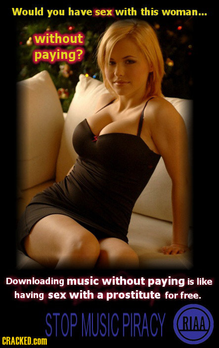 Would you have sex with this woman... without paying? Downloading music without paying is like having Sex with a prostitute for free. STOP MUSIC PIRAC