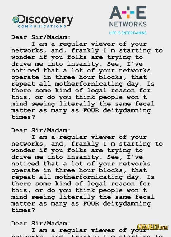 A--E iscovery NETWORKS COMMUNICATIONS LIFE I5 ENTERTAINING Dear Sir/Madam: I am a regular viewer of your networks, and, frankly I'm starting to wonder