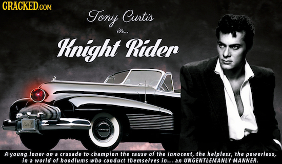 CRACKED.COM Tony Curtis in.. Knight Ridep A young loner on a crusade to champion the cause of the innocent, the helpless, the powerless, in of a world