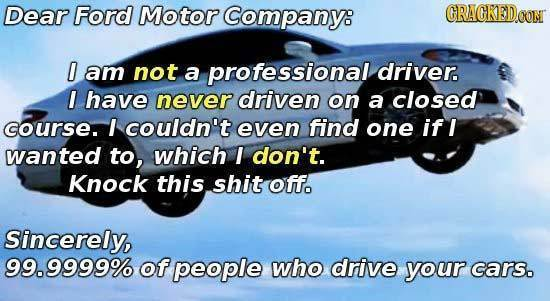 Dear Ford Motor Company: GRAGKEDO I am not a professional driver. I have never driven on a closed course. I couldn't even find one if I wanted to, whi
