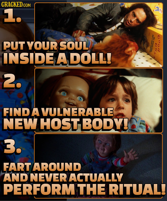 1. PUT YOUR SOUL INSIDE A DOLL! 2. FIND AVULNERABLE NEW HOST BODY! 3. FART AROUND AND NEVER ACTUALLY PERFORMTHE RITUAL!