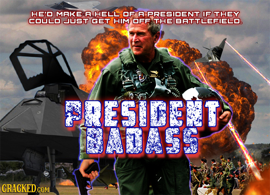 HE'D MAKE A HELL OF A PRESIDENT IF THEY COULD JUST GET HIM OFF THE BATTLEFIELD. PRESIDENT 30A55