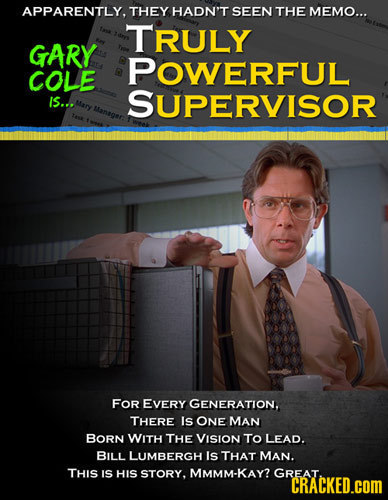 APPARENTLY, THEY HADN'T SEEN THE MEMO... TRULY GARY POWERFUL COLE IS... SUPERVISOR Mary Manager: FOR EVERY GENERATION, THERE Is ONE MAN BORN WITH THE