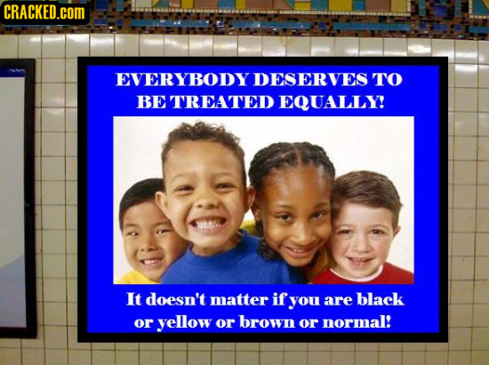 CRACKED.cOM EVERYBODY DESERVES TO BE TREATED EQUALLY! It doesn't matter if you are black or yellow or brown or normal!