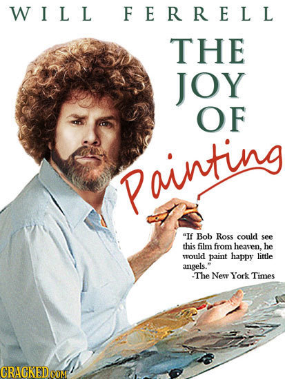 W I L L FERRELL THE JOY OF Painting If Bob ROSS could see this film from heaven. he would paint happy little angels. -The New York Times