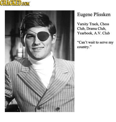CRACRED Eugene Plissken Varsity Track. Chess Club, Drama Club. Yearbook, A.V. Club Can't wait to serve my country.