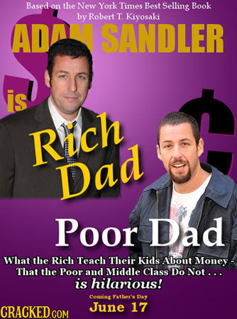 Based on the New York Times Best Selling Book by Robert T. Kiyosaki AD SANDLER is Rich Dad Poor Dad What the Rich Teach Their Kids About Money - That