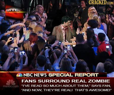 CRACKED.COM LIE a NBC NEWS SPECIAL REPORT FANS SURROUND REAL ZOMBIE msnbc.com I'VE READ SO MUCH ABOUT THEM. SAYS FAN. AND NOW. THEY'RE REALI THAT'S