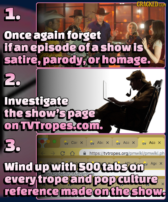 CRACKEDCO 1. Once again forget if an episode of a show is satire, parody, or homage. 2. Investigate the show's page on ONTVTropes.com. 3. Cor X Abo CV