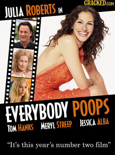 CRACKED.COM JULIA ROBERTS IN EVERYBODY POOPS ALBA TOM HANKS MERYL STREEP JESSICA It's this year's number two film