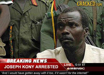 CRAGKED COM BREAKING NEWS LIVE 12:51 JOSEPH KONY ET ARRESTED MSNEC And would have gotten away with it too it it wasn't for the intemet!