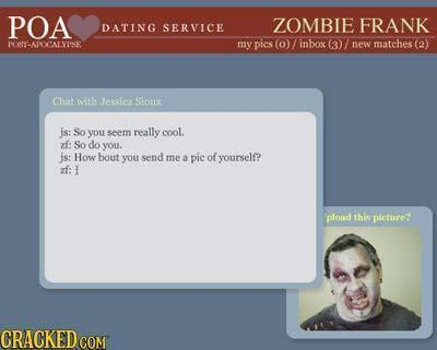 POA ZOMBIE DATING SERVICE FRANK PSTADOCALYISE my pics (0)/ Fnbox (3) new matches (2) Chat with tession Stos js: So you seem really cool. z: So do you.
