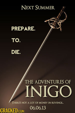 NEXT SUMMER PREPARE. TO. DIE. THE ADVENTURES OF INIGO THERE'S NOT A LOT OF MONEY IN REVENGE 06.06.13 CRACKED COM